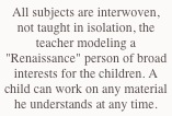 "All subjects are interwoven, not taught in isolation, the teacher modeling a ""Renaissance"" person of broad interests for the children. A child can work on any material he understands at any time."