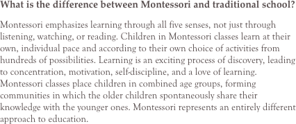 What is the difference between Montessori and traditional school? Montessori emphasizes learning through all five senses, not just through listening, watching, or reading. Children in Montessori classes learn at their own, individual pace and according to their own choice of activities from hundreds of possibilities. Learning is an exciting process of discovery, leading to concentration, motivation, self-discipline, and a love of learning. Montessori classes place children in combined age groups, forming communities in which the older children spontaneously share their knowledge with the younger ones. Montessori represents an entirely different approach to education.