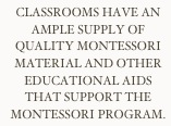 Classrooms have an ample supply of quality Montessori material and other educational aids that support the Montessori Program.