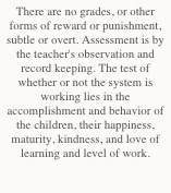 There are no grades, or other forms of reward or punishment, subtle or overt. Assessment is by  the teacher's observation and record keeping. The test of whether or not the system is working lies in the accomplishment and behavior of the children, their happiness, maturity, kindness, and love of learning and level of work.